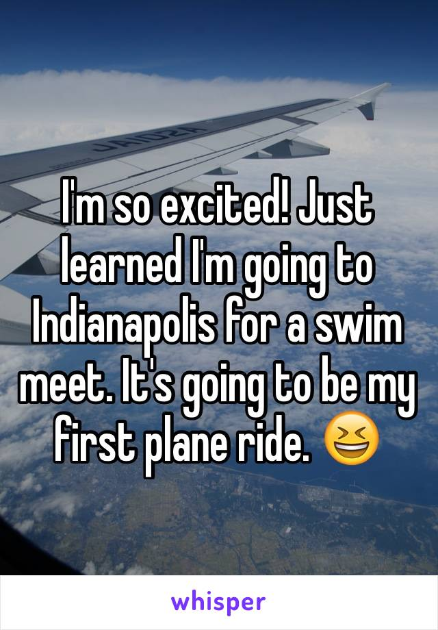 I'm so excited! Just learned I'm going to Indianapolis for a swim meet. It's going to be my first plane ride. 😆
