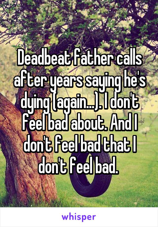 Deadbeat father calls after years saying he's dying (again...). I don't feel bad about. And I don't feel bad that I don't feel bad.