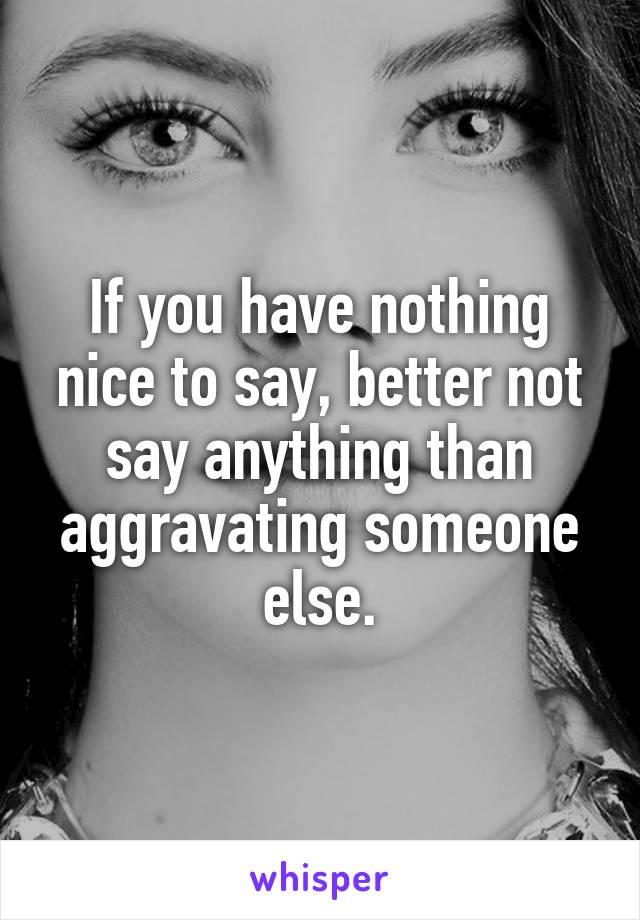 If you have nothing nice to say, better not say anything than aggravating someone else.