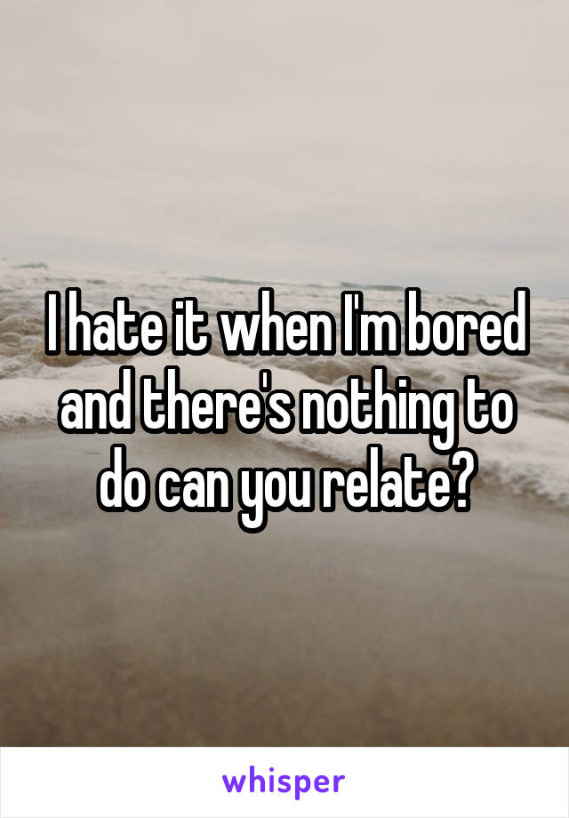 I hate it when I'm bored and there's nothing to do can you relate?
