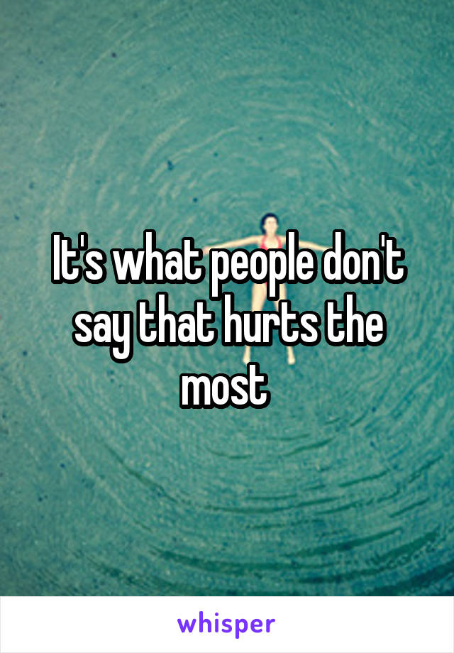 It's what people don't say that hurts the most