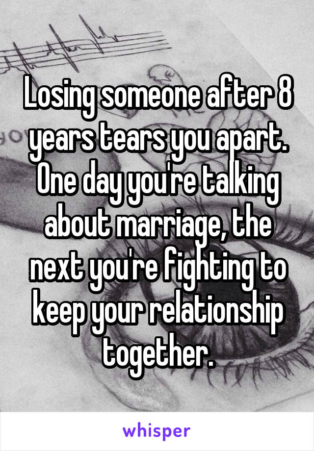 Losing someone after 8 years tears you apart. One day you're talking about marriage, the next you're fighting to keep your relationship together.