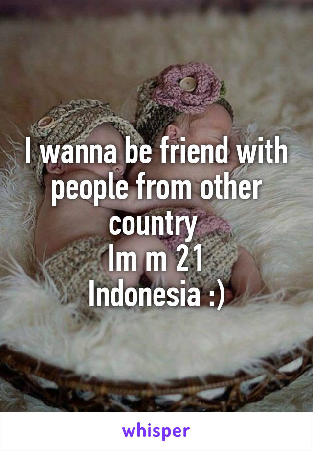 I wanna be friend with people from other country  Im m 21 Indonesia :)