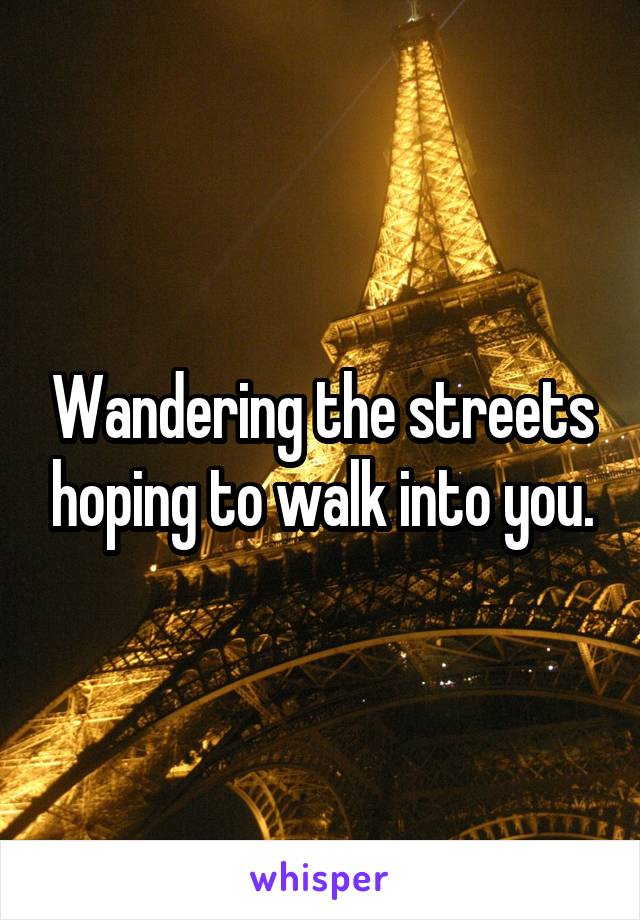 Wandering the streets hoping to walk into you.