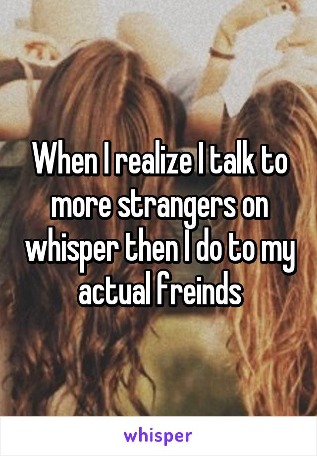 When I realize I talk to more strangers on whisper then I do to my actual freinds