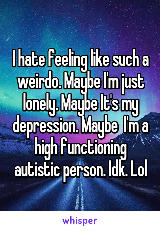 I hate feeling like such a weirdo. Maybe I'm just lonely. Maybe It's my depression. Maybe  I'm a high functioning autistic person. Idk. Lol