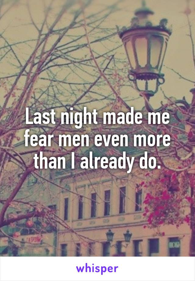 Last night made me fear men even more than I already do.