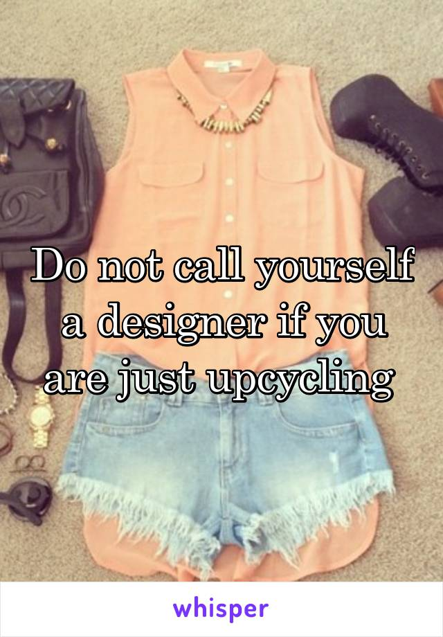 Do not call yourself a designer if you are just upcycling