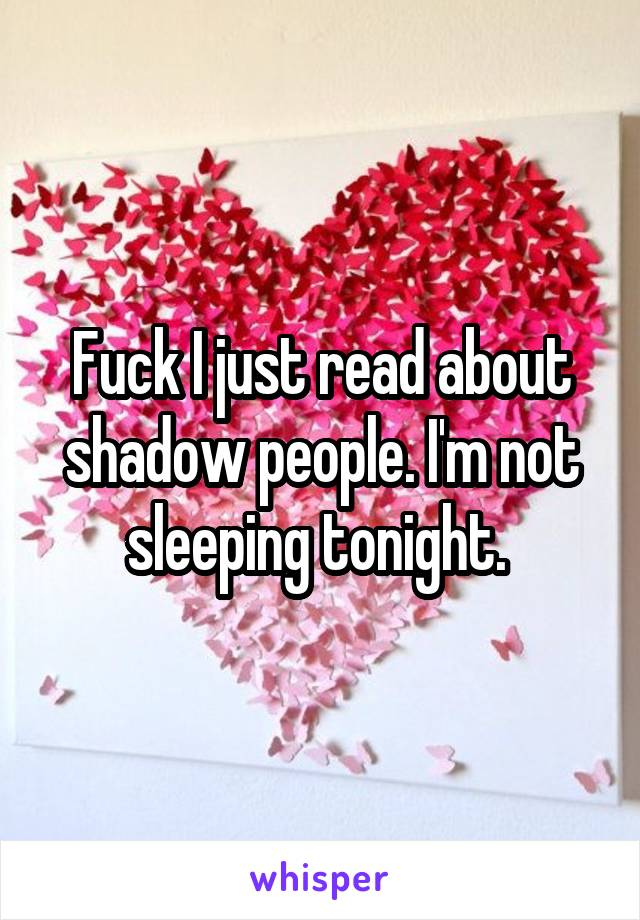 Fuck I just read about shadow people. I'm not sleeping tonight.