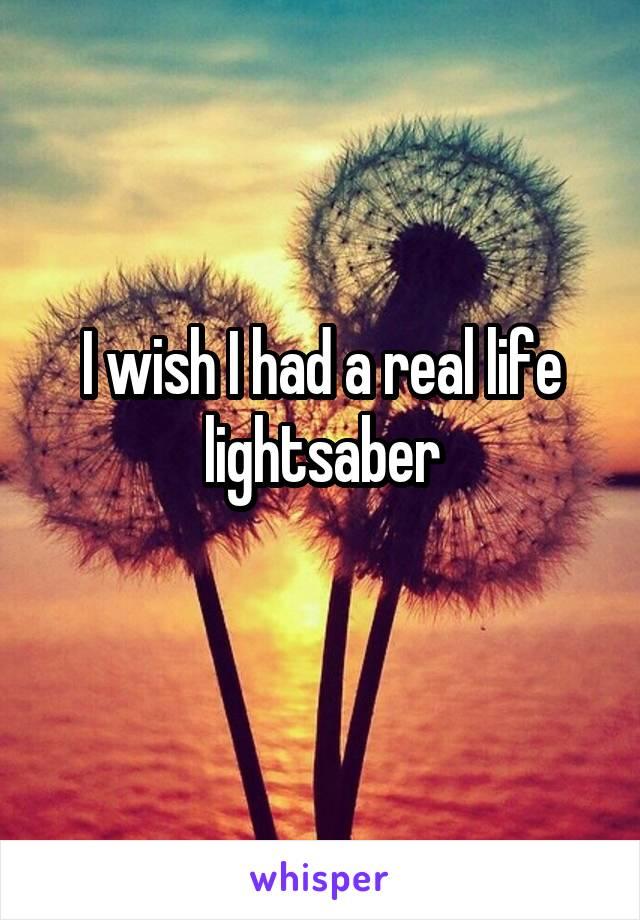I wish I had a real life lightsaber
