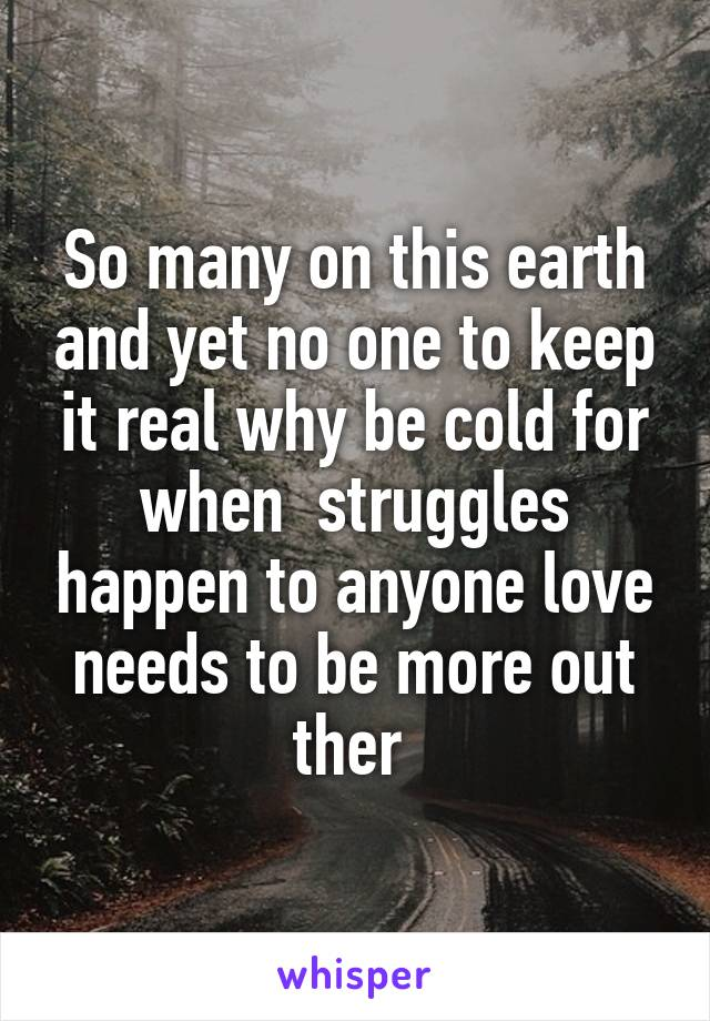 So many on this earth and yet no one to keep it real why be cold for when  struggles happen to anyone love needs to be more out ther