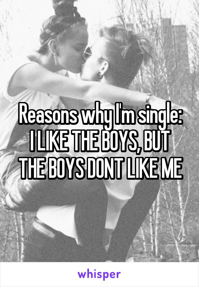 Reasons why I'm single: I LIKE THE BOYS, BUT THE BOYS DONT LIKE ME