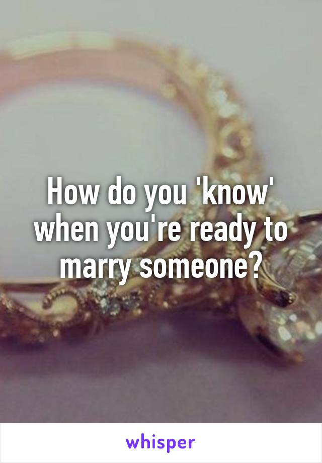How do you 'know' when you're ready to marry someone?