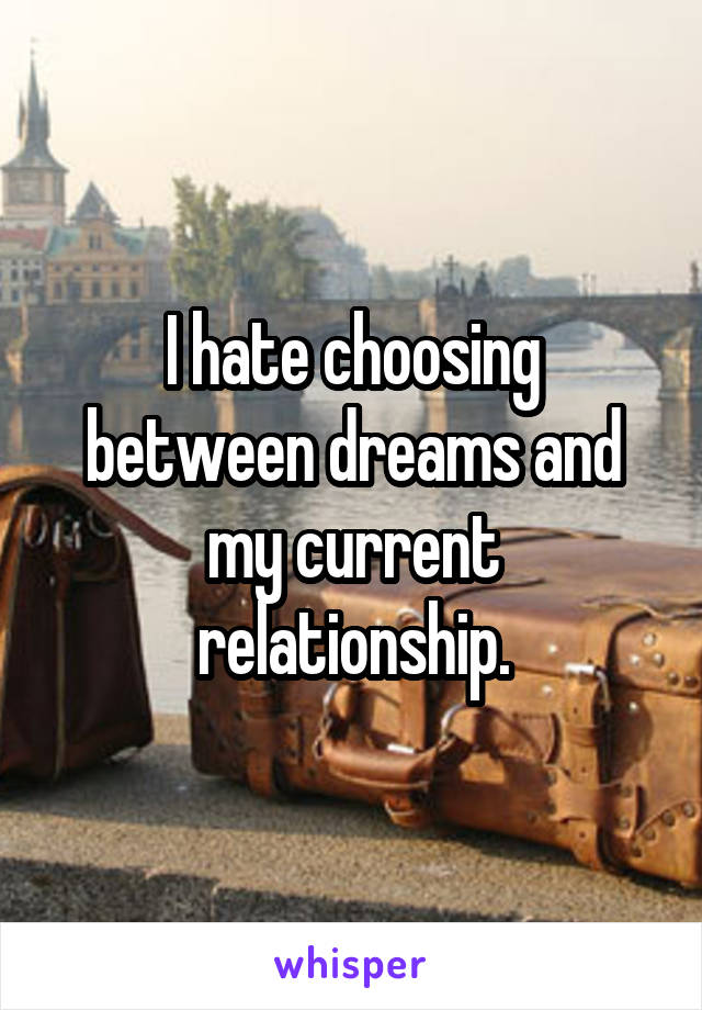 I hate choosing between dreams and my current relationship.
