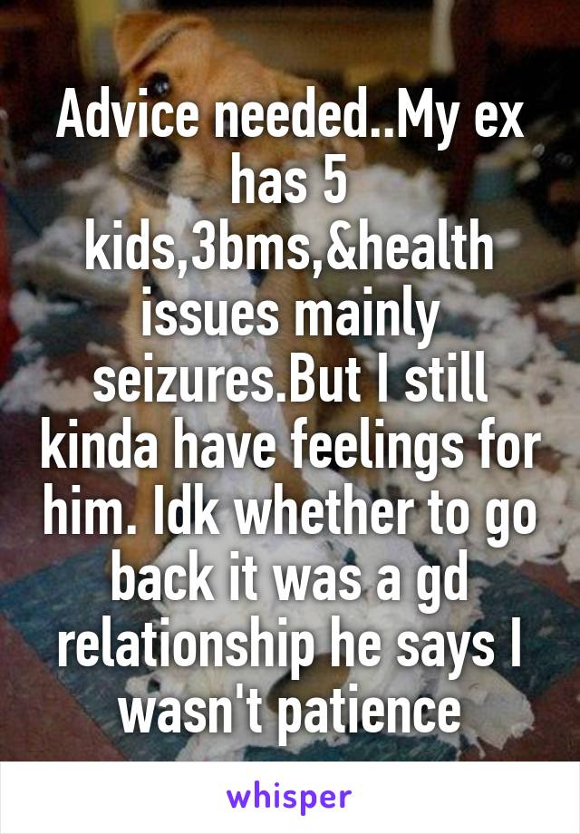 Advice needed..My ex has 5 kids,3bms,&health issues mainly seizures.But I still kinda have feelings for him. Idk whether to go back it was a gd relationship he says I wasn't patience