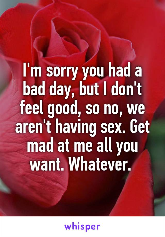 I'm sorry you had a bad day, but I don't feel good, so no, we aren't having sex. Get mad at me all you want. Whatever.