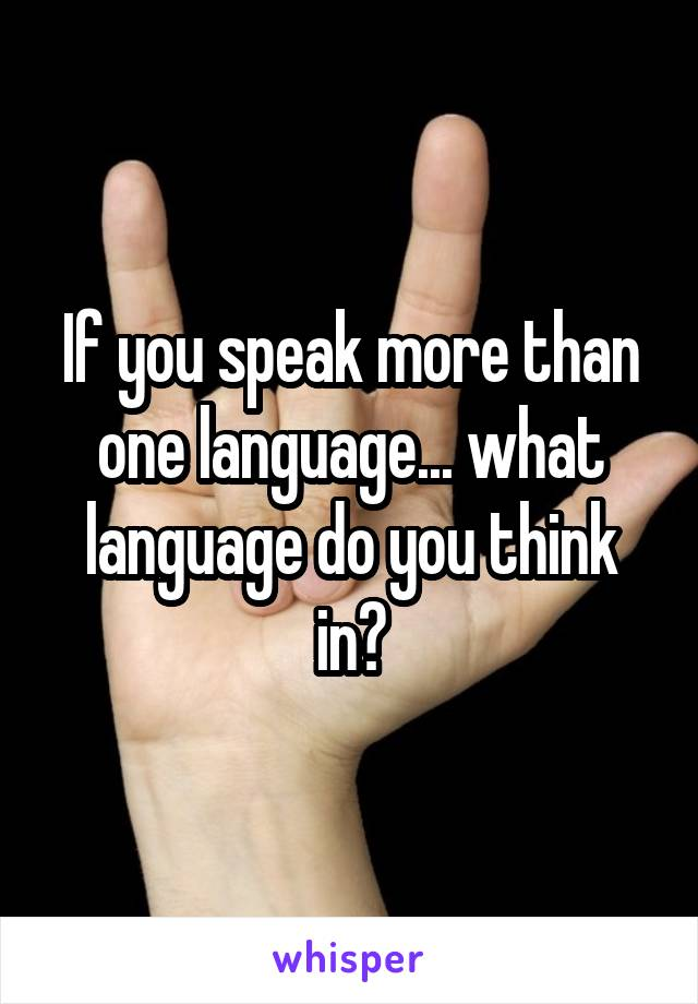 If you speak more than one language... what language do you think in?