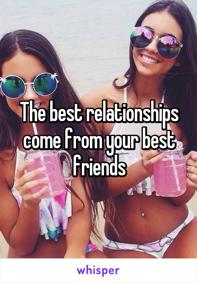 The best relationships come from your best friends
