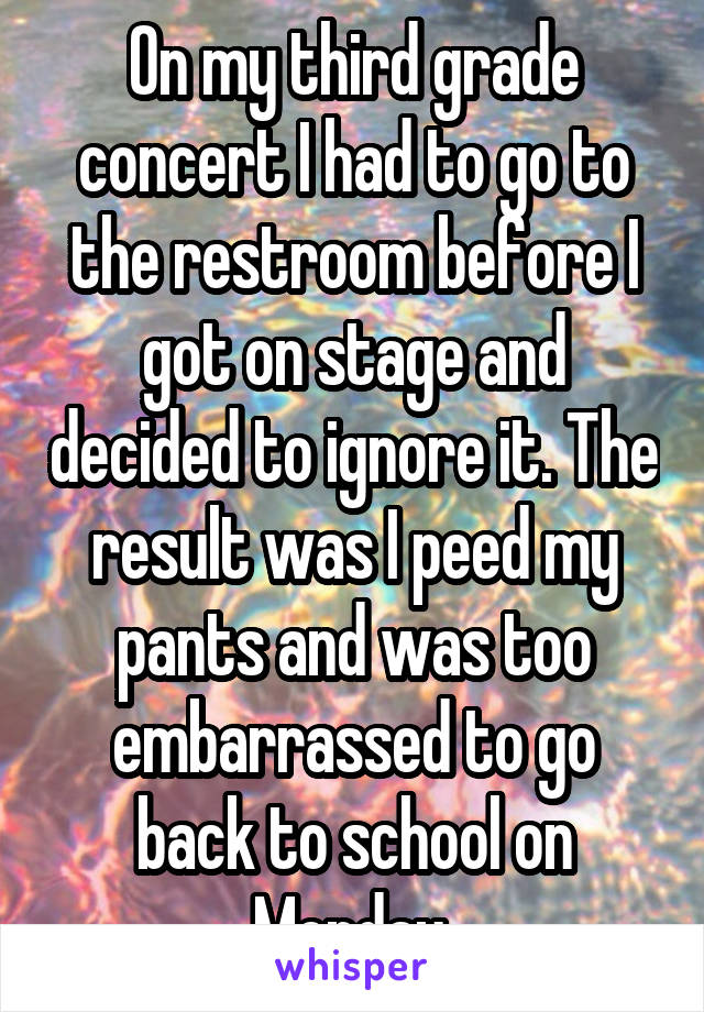 On my third grade concert I had to go to the restroom before I got on stage and decided to ignore it. The result was I peed my pants and was too embarrassed to go back to school on Monday