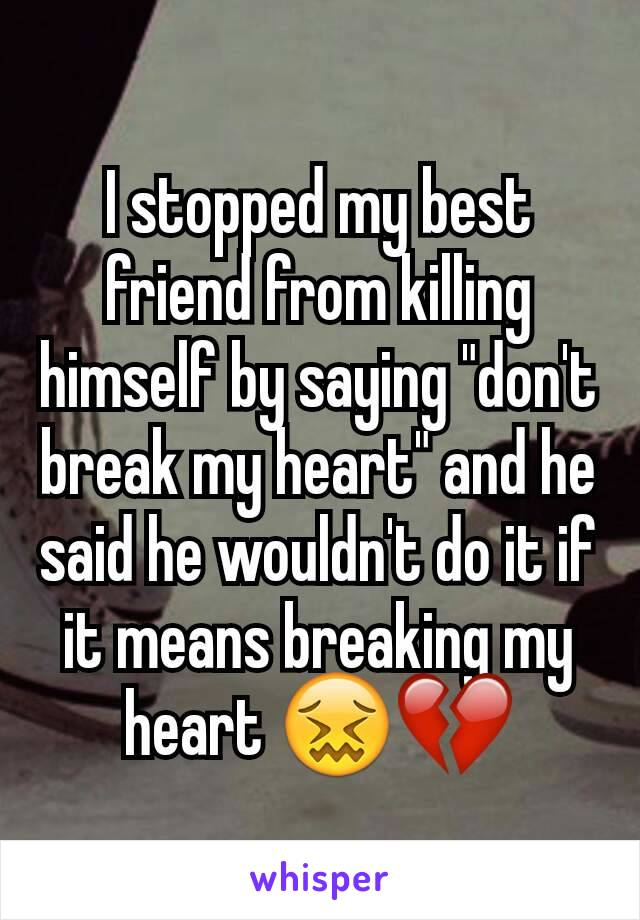 "I stopped my best friend from killing himself by saying ""don't break my heart"" and he said he wouldn't do it if it means breaking my heart 😖💔"