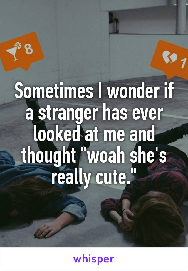 "Sometimes I wonder if a stranger has ever looked at me and thought ""woah she's really cute."""