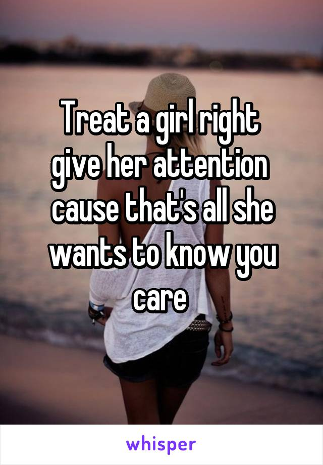 Treat a girl right  give her attention  cause that's all she wants to know you care