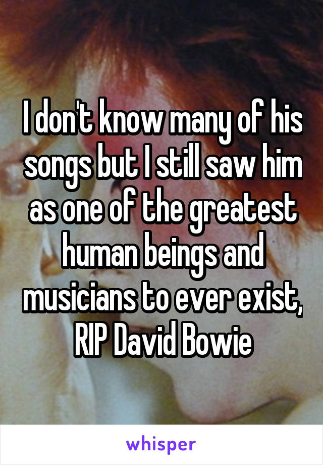 I don't know many of his songs but I still saw him as one of the greatest human beings and musicians to ever exist, RIP David Bowie
