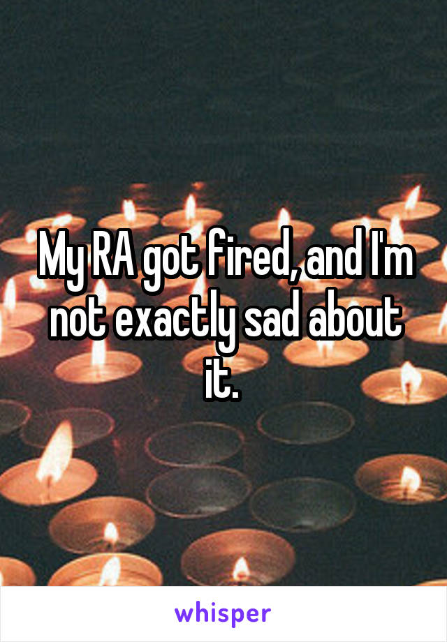 My RA got fired, and I'm not exactly sad about it.