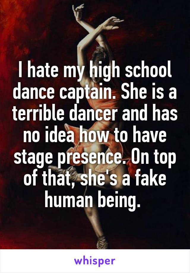 I hate my high school dance captain. She is a terrible dancer and has no idea how to have stage presence. On top of that, she's a fake human being.