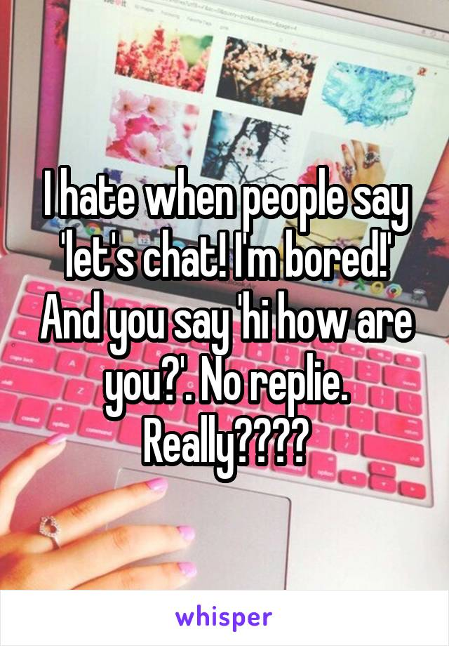 I hate when people say 'let's chat! I'm bored!' And you say 'hi how are you?'. No replie. Really????