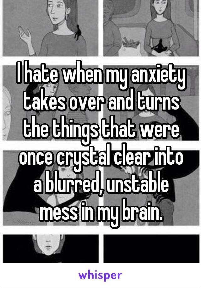 I hate when my anxiety takes over and turns the things that were once crystal clear into a blurred, unstable mess in my brain.