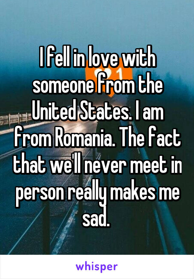 I fell in love with someone from the United States. I am from Romania. The fact that we'll never meet in person really makes me sad.