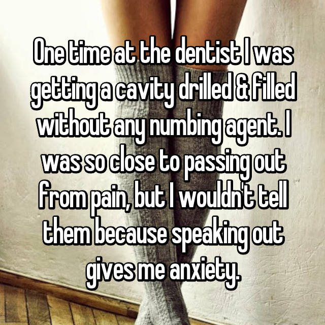 One time at the dentist I was getting a cavity drilled & filled without any numbing agent. I was so close to passing out from pain, but I wouldn't tell them because speaking out gives me anxiety. 😰