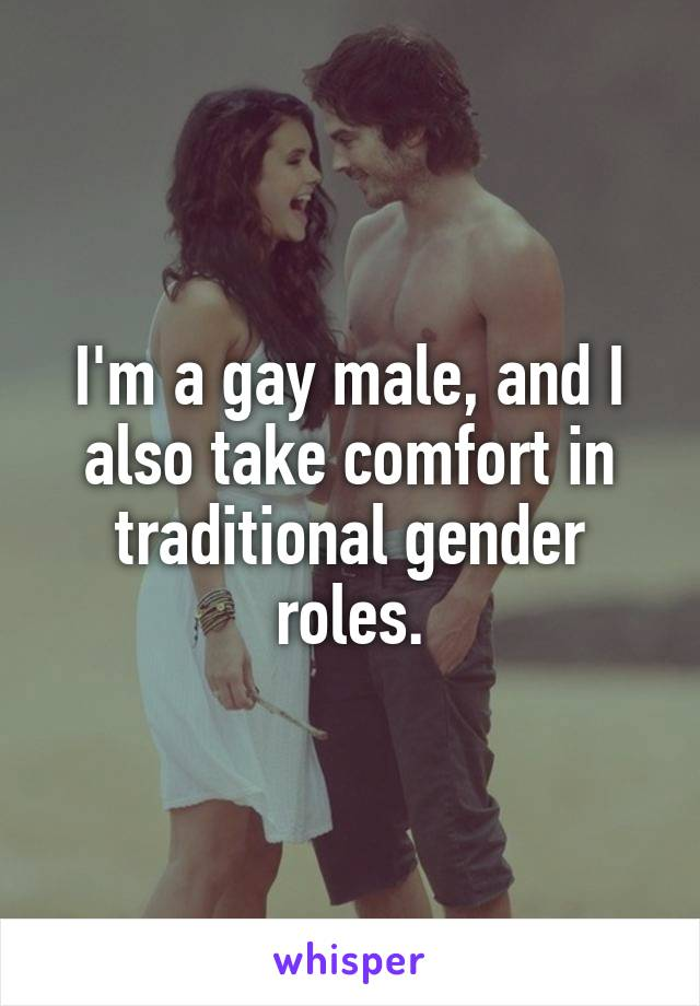 I'm a gay male, and I also take comfort in traditional gender roles.