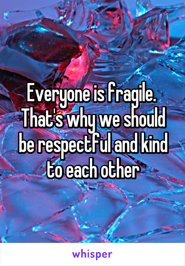 Everyone is fragile.  That's why we should be respectful and kind to each other