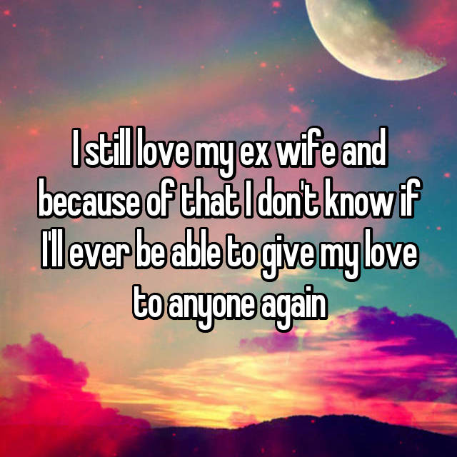 I still love my ex wife and because of that I don't know if I'll ever be able to give my love to anyone again