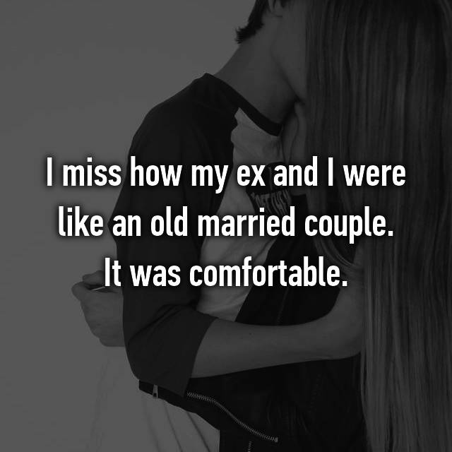 I miss how my ex and I were like an old married couple. It was comfortable.