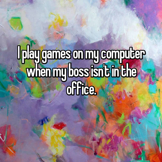 I play games on my computer when my boss isn't in the office.