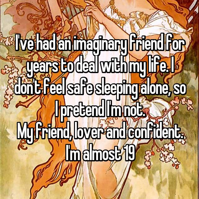 I've had an imaginary friend for years to deal with my life. I don't feel safe sleeping alone, so I pretend I'm not. My friend, lover and confident. I'm almost 19
