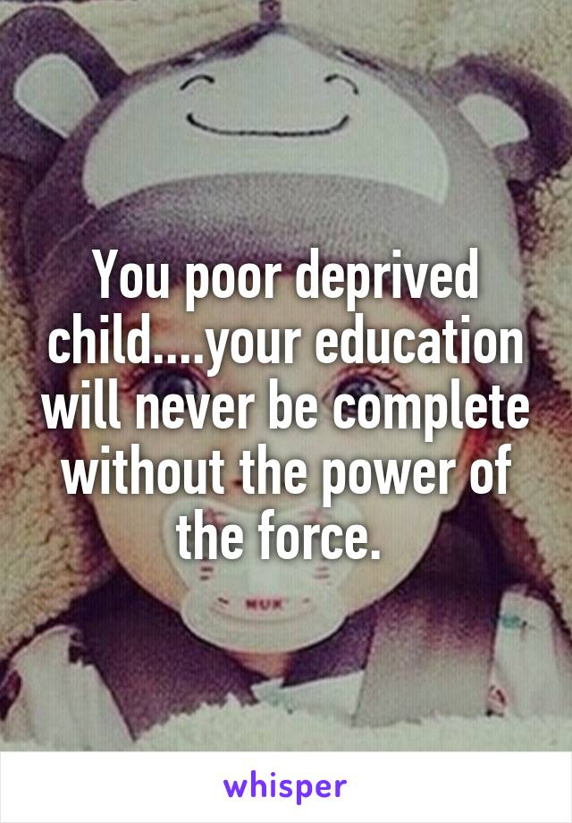You poor deprived child....your education will never be complete without the power of the force.