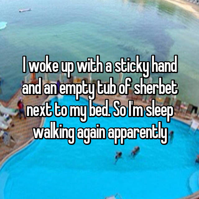 I woke up with a sticky hand and an empty tub of sherbet next to my bed. So I'm sleep walking again apparently