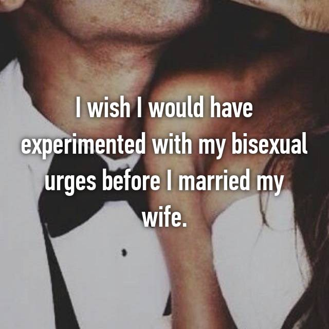 I wish I would have experimented with my bisexual urges before I married my wife.