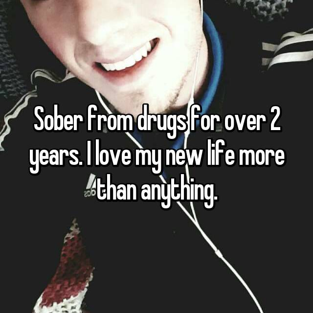 Sober from drugs for over 2 years. I love my new life more than anything.