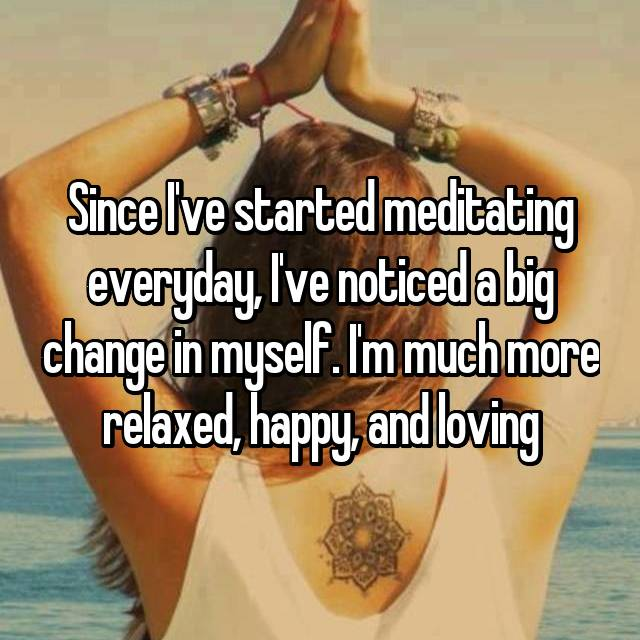 Since I've started meditating everyday, I've noticed a big change in myself. I'm much more relaxed, happy, and loving