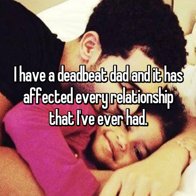 I have a deadbeat dad and it has affected every relationship that I've ever had.