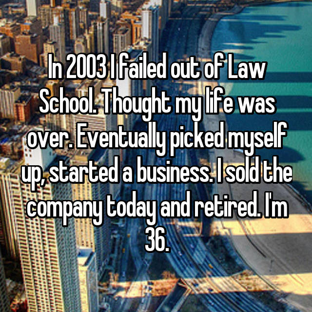 In 2003 I failed out of Law School. Thought my life was over. Eventually picked myself up, started a business. I sold the company today and retired. I'm 36.