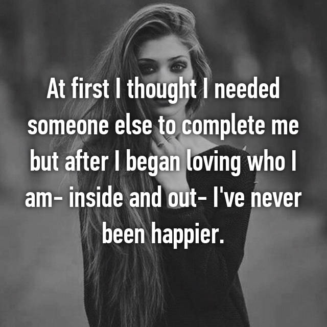 At first I thought I needed someone else to complete me but after I began loving who I am- inside and out- I've never been happier.