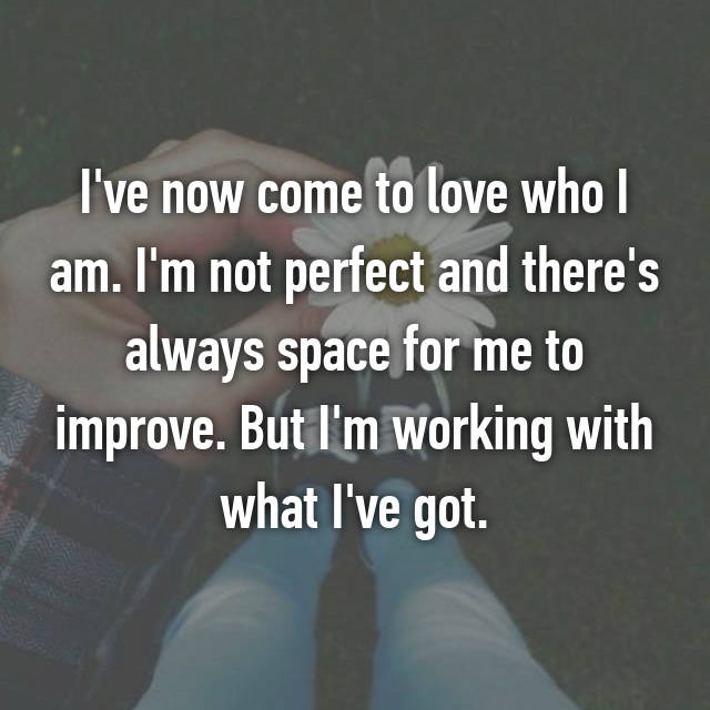 I've now come to love who I am. I'm not perfect and there's always space for me to improve. But I'm working with what I've got.