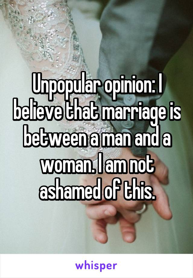 Unpopular opinion: I believe that marriage is between a man and a woman. I am not ashamed of this.