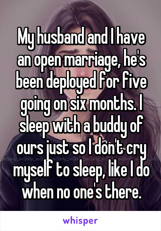 My husband and I have an open marriage, he's been deployed for five going on six months. I sleep with a buddy of ours just so I don't cry myself to sleep, like I do when no one's there.
